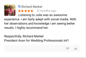 Listening to Julie was an awesome experience. I am fairly adept with social media. With her observations and knowledge I am seeing better results. I highly recommend her.  Respectfully, Richard Markel President Assn for Wedding Professionals Int'l